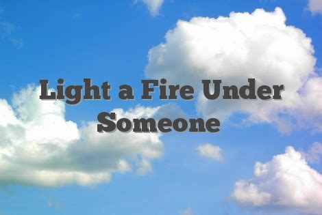 Light a Fire Under Someone - English Idioms & Slang Dictionary